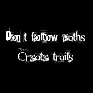 Don't follow paths, create trails